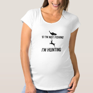 Not Fishing Then Hunting Maternity T-Shirt