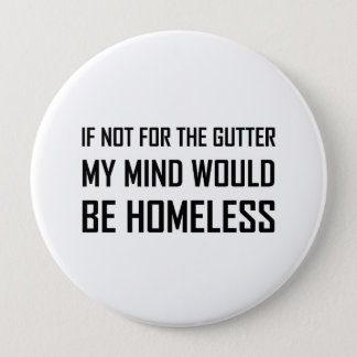 Not For Gutter Mind Be Homeless 4 Inch Round Button