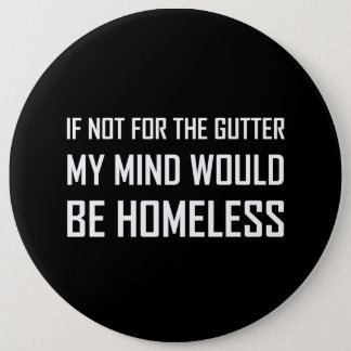 Not For Gutter Mind Be Homeless 6 Inch Round Button