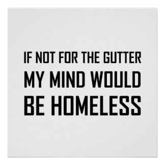 Not For Gutter Mind Be Homeless Poster