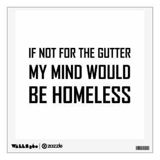 Not For Gutter Mind Be Homeless Wall Decal