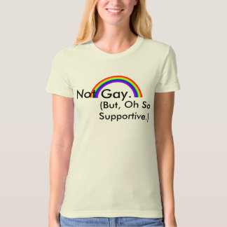 Not Gay. But, Oh So Supportive. T-Shirt