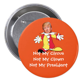 """""""Not My Circus, Not My Clown, Not My President"""" 3 Inch Round Button"""