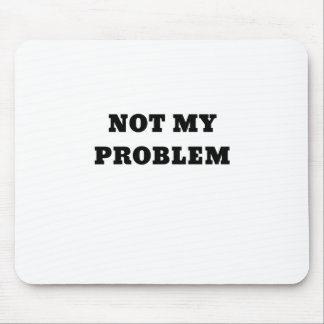 Not My Problem Mouse Pad