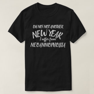 Not New Year I suffer from Neoannophobia t-shirt