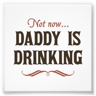 Not Now, Daddy is Drinking Photograph