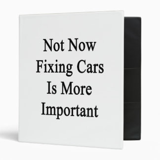 Not Now Fixing Cars Is More Important 3 Ring Binders
