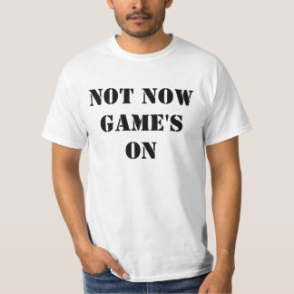 Not Now Game's On Tshirts