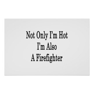 Not Only I m Hot I m Also A Firefighter Posters