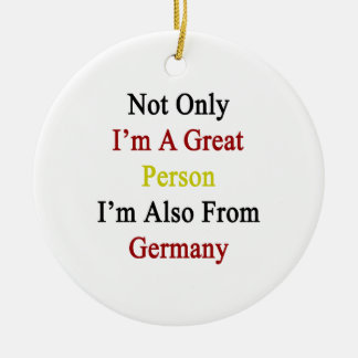 Not Only I'm A Great Person I'm Also From Germany. Ceramic Ornament