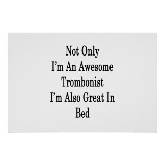 Not Only I'm An Awesome Trombonist I'm Also Great Poster