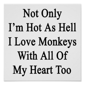 Not Only I'm Hot As Hell I Love Monkeys With All O Posters