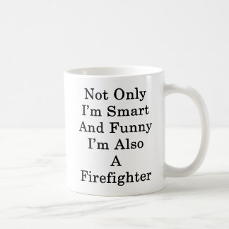 Not Only I'm Smart And Funny I'm Also A Firefighte Coffee Mug