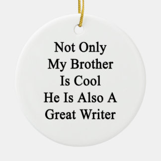 Not Only My Brother Is Cool He Is Also A Great Wri Ceramic Ornament