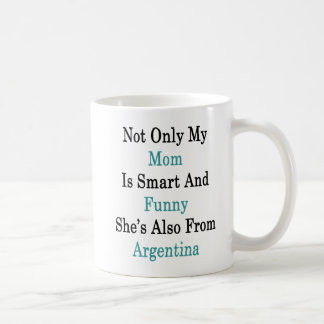 Not Only My Mom Is Smart And Funny She's Also From Coffee Mug