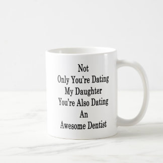 Not Only You're Dating My Daughter You're Also Dat Coffee Mug