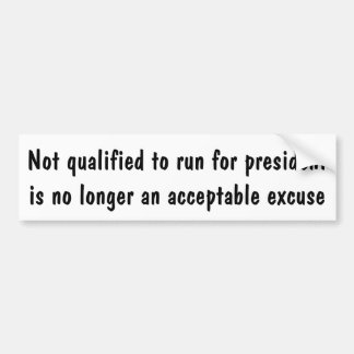 Not qualified to run for president is no excuse .. bumper sticker