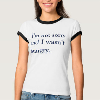 not sorry not hungry T-Shirt