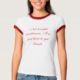 Not tonight gentlemen, I'm just here to get drunk. T-Shirt