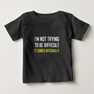 Not Trying To Be Difficult Comes Naturally Baby T-Shirt