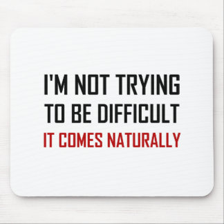 Not Trying To Be Difficult Comes Naturally Mouse Pad