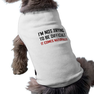 Not Trying To Be Difficult Comes Naturally Shirt