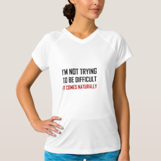 Not Trying To Be Difficult Comes Naturally T-Shirt