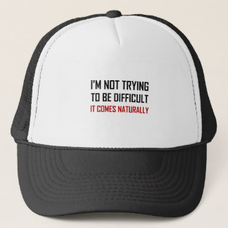 Not Trying To Be Difficult Comes Naturally Trucker Hat