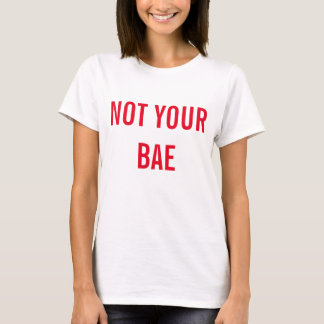 NOT YOUR BAE T-Shirt