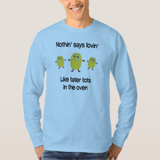 Nothin' says lovin' like tater tots in the oven T-Shirt