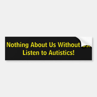 Nothing About Us Without Us! Listen to Autistics! Bumper Sticker