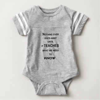 nothing ever goes away until it teaches what we baby bodysuit
