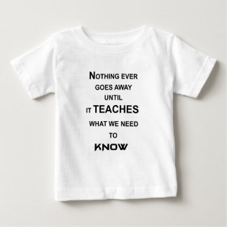 nothing ever goes away until it teaches what we baby T-Shirt