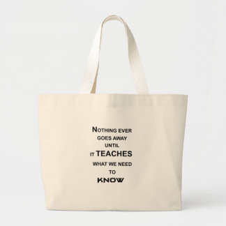 nothing ever goes away until it teaches what we large tote bag