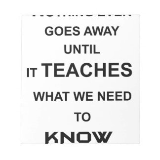 nothing ever goes away until it teaches what we notepad
