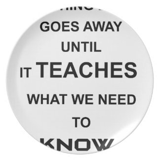 nothing ever goes away until it teaches what we party plate