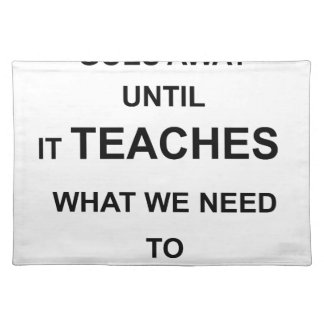 nothing ever goes away until it teaches what we placemat