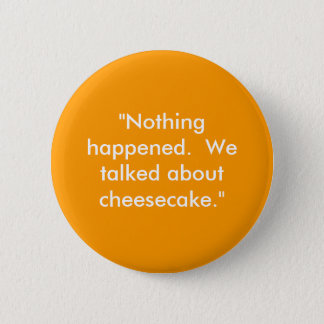 """""""Nothing happened.  We talked about cheesecake."""" 2 Inch Round Button"""