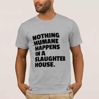 Nothing humane happens in a slaughter house T-Shirt