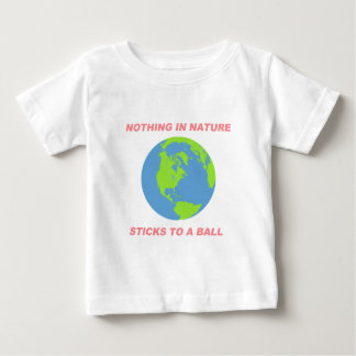 Nothing in Nature Sticks to a Ball - Flat Earth Baby T-Shirt