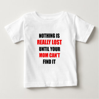 Nothing Is Really Lost Until Your Mom Can't Find Baby T-Shirt