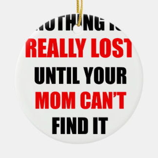 Nothing Is Really Lost Until Your Mom Can't Find Ceramic Ornament