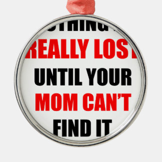 Nothing Is Really Lost Until Your Mom Can't Find Metal Ornament