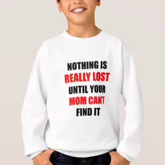 Nothing Is Really Lost Until Your Mom Can't Find Sweatshirt