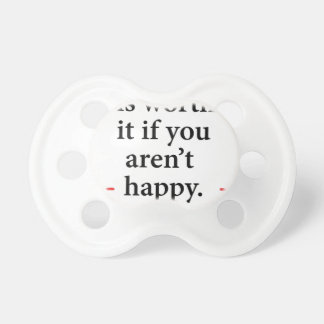 nothing is worth it if you aren't happy pacifier