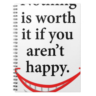 nothing is worth it if you aren't happy spiral notebook