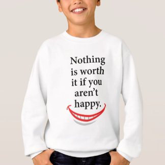 nothing is worth it if you aren't happy sweatshirt
