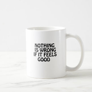 Nothing is wrong if it feels good classic white coffee mug