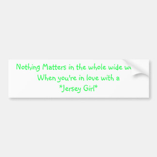 Nothing Matters in the whole wide worldWhen you... Bumper Sticker