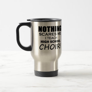 Nothing Scares Me High School Choir Travel Mug